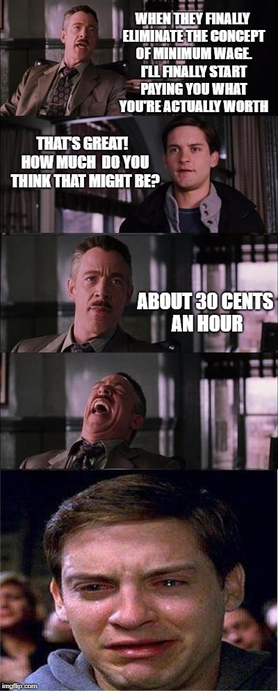 you think you can negotiate with huge corporations, that's cute | WHEN THEY FINALLY ELIMINATE THE CONCEPT OF MINIMUM WAGE. I'LL FINALLY START PAYING YOU WHAT YOU'RE ACTUALLY WORTH THAT'S GREAT!  HOW MUCH  D | image tagged in memes,peter parker cry,j jonah jameson,libertarianism,corporate greed | made w/ Imgflip meme maker