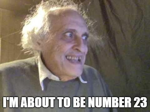 Old Pervert | I'M ABOUT TO BE NUMBER 23 | image tagged in old pervert | made w/ Imgflip meme maker