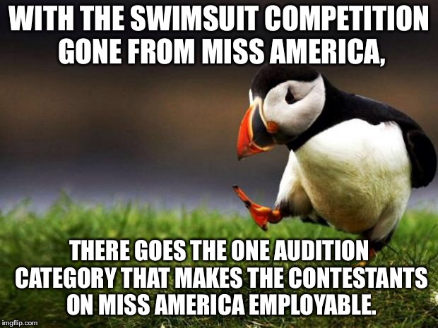 Skin in the game - Miss America | WITH THE SWIMSUIT COMPETITION GONE FROM MISS AMERICA, THERE GOES THE ONE AUDITION CATEGORY THAT MAKES THE CONTESTANTS ON MISS AMERICA EMPLOY | image tagged in memes,unpopular opinion puffin,miss america,bikini,metoo,usa | made w/ Imgflip meme maker