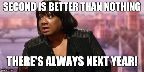 SECOND IS BETTER THAN NOTHING THERE'S ALWAYS NEXT YEAR! | image tagged in diane abbott | made w/ Imgflip meme maker