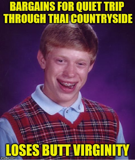 Bad Luck Brian Meme | BARGAINS FOR QUIET TRIP THROUGH THAI COUNTRYSIDE LOSES BUTT VIRGINITY | image tagged in memes,bad luck brian | made w/ Imgflip meme maker