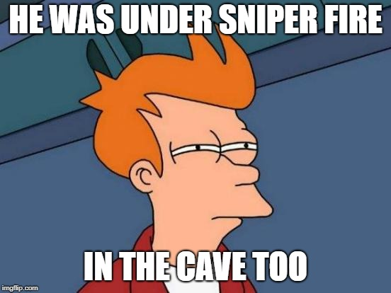 Futurama Fry Meme | HE WAS UNDER SNIPER FIRE IN THE CAVE TOO | image tagged in memes,futurama fry | made w/ Imgflip meme maker