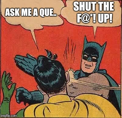 Batman Slapping Robin Meme | ASK ME A QUE.. SHUT THE F@*! UP! | image tagged in memes,batman slapping robin | made w/ Imgflip meme maker