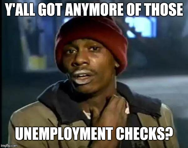 Y'all Got Any More Of That Meme | Y'ALL GOT ANYMORE OF THOSE UNEMPLOYMENT CHECKS? | image tagged in memes,y'all got any more of that | made w/ Imgflip meme maker