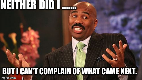Steve Harvey Meme | NEITHER DID I ....... BUT I CAN'T COMPLAIN OF WHAT CAME NEXT. | image tagged in memes,steve harvey | made w/ Imgflip meme maker