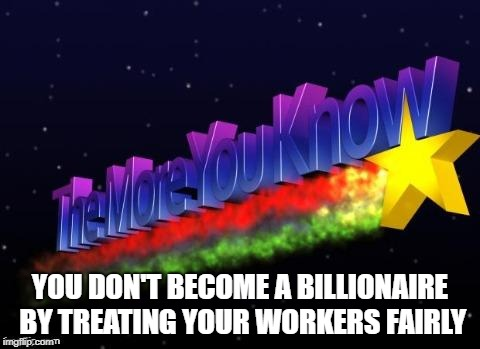 the more you know | YOU DON'T BECOME A BILLIONAIRE BY TREATING YOUR WORKERS FAIRLY | image tagged in the more you know | made w/ Imgflip meme maker
