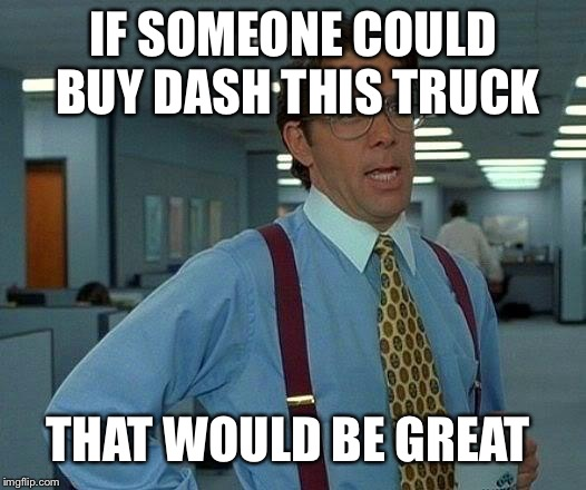 That Would Be Great Meme | IF SOMEONE COULD BUY DASH THIS TRUCK THAT WOULD BE GREAT | image tagged in memes,that would be great | made w/ Imgflip meme maker