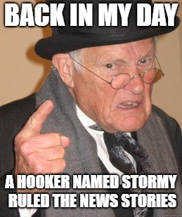 Back In My Day Meme | BACK IN MY DAY A HOOKER NAMED STORMY RULED THE NEWS STORIES | image tagged in memes,back in my day | made w/ Imgflip meme maker
