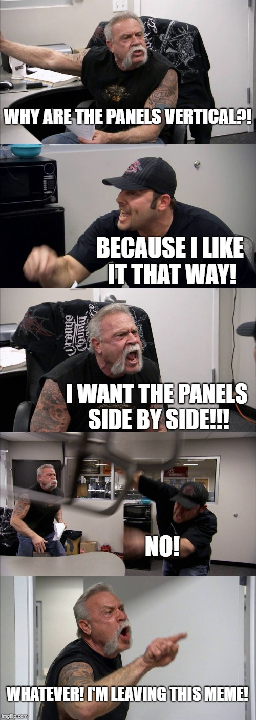 American Chopper Argument | WHY ARE THE PANELS VERTICAL?! BECAUSE I LIKE IT THAT WAY! I WANT THE PANELS SIDE BY SIDE!!! NO! WHATEVER! I'M LEAVING THIS MEME! | image tagged in memes,american chopper argument | made w/ Imgflip meme maker