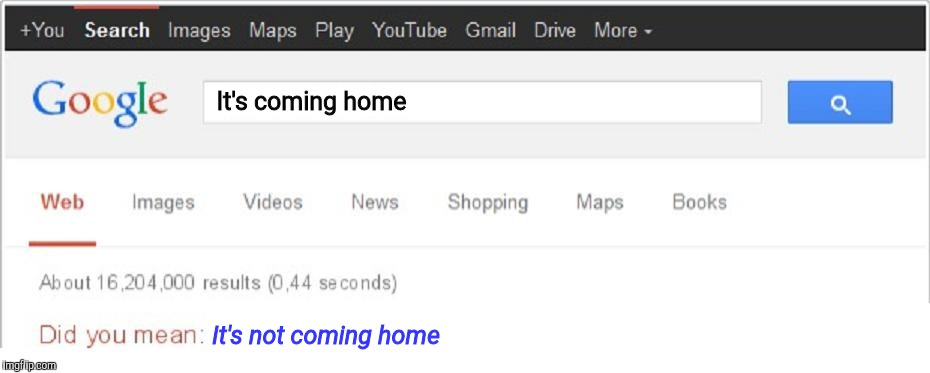 Did You Mean...? | It's coming home It's not coming home | image tagged in did you mean | made w/ Imgflip meme maker