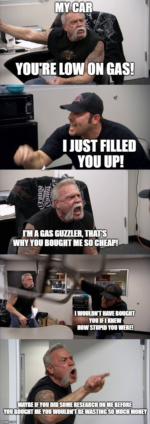 People always be complaining, but they shoulda done the research | YOU'RE LOW ON GAS! I JUST FILLED YOU UP! I'M A GAS GUZZLER, THAT'S WHY YOU BOUGHT ME SO CHEAP! I WOULDN'T HAVE BOUGHT YOU IF I KNEW HOW STUP | image tagged in memes,american chopper argument | made w/ Imgflip meme maker