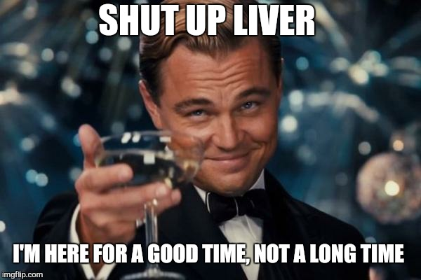 Because no great story ever started with a salad  | SHUT UP LIVER I'M HERE FOR A GOOD TIME, NOT A LONG TIME | image tagged in memes,leonardo dicaprio cheers,party,420,hold my beer,funny | made w/ Imgflip meme maker