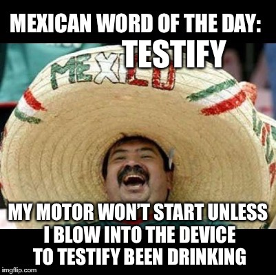 Mexican Word of the Day (LARGE) | TESTIFY MY MOTOR WON'T START UNLESS I BLOW INTO THE DEVICE TO TESTIFY BEEN DRINKING | image tagged in mexican word of the day large | made w/ Imgflip meme maker