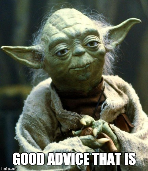 Star Wars Yoda Meme | GOOD ADVICE THAT IS | image tagged in memes,star wars yoda | made w/ Imgflip meme maker