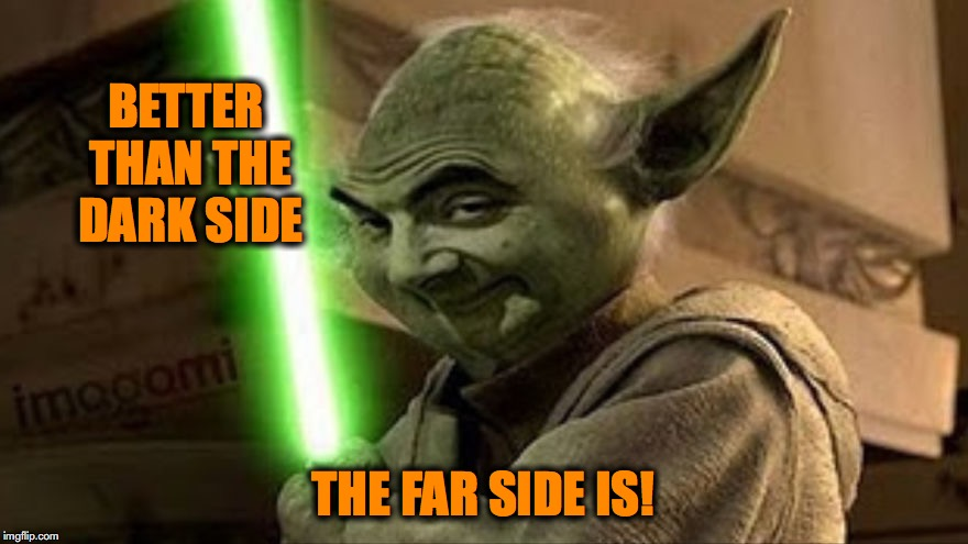bean yoda | BETTER THAN THE DARK SIDE THE FAR SIDE IS! | image tagged in bean yoda | made w/ Imgflip meme maker