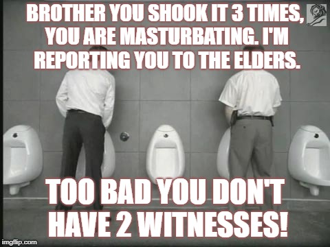 SHAKE IT BRO' | BROTHER YOU SHOOK IT 3 TIMES, YOU ARE MASTURBATING. I'M REPORTING YOU TO THE ELDERS. TOO BAD YOU DON'T HAVE 2 WITNESSES! | image tagged in jehovah's witness,religions,religion,hypocrite,hypocrites,cult | made w/ Imgflip meme maker