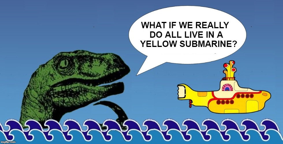 50th Anniversary | WHAT IF WE REALLY DO ALL LIVE IN A   YELLOW SUBMARINE? | image tagged in the beatles,yellow submarine,philosoraptor,psychedelic,classic,what if i told you | made w/ Imgflip meme maker