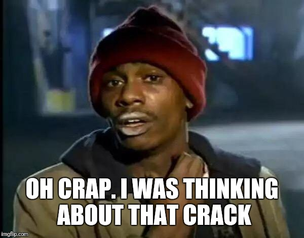 Y'all Got Any More Of That Meme | OH CRAP. I WAS THINKING ABOUT THAT CRACK | image tagged in memes,y'all got any more of that | made w/ Imgflip meme maker
