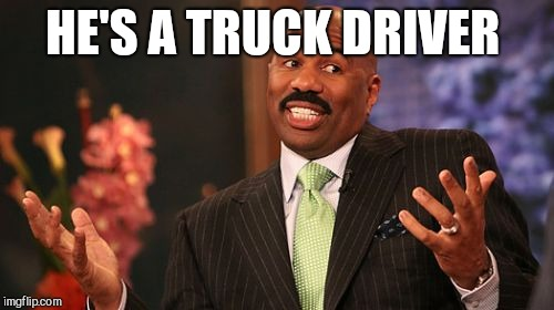 Steve Harvey Meme | HE'S A TRUCK DRIVER | image tagged in memes,steve harvey | made w/ Imgflip meme maker
