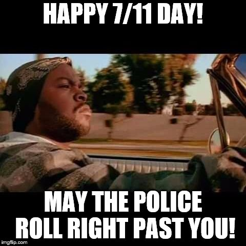 7, 7, 11, 7, 11, 7 | HAPPY 7/11 DAY! MAY THE POLICE ROLL RIGHT PAST YOU! | image tagged in ice cube today was a good day,7 11 | made w/ Imgflip meme maker