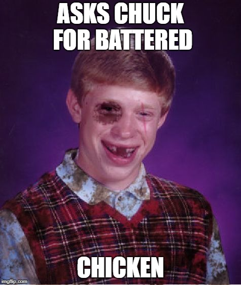 Beat-up Bad Luck Brian | ASKS CHUCK FOR BATTERED CHICKEN | image tagged in beat-up bad luck brian | made w/ Imgflip meme maker