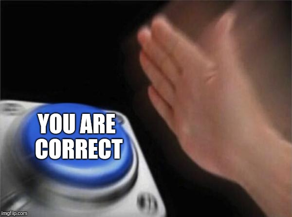 Blank Nut Button Meme | YOU ARE CORRECT | image tagged in memes,blank nut button | made w/ Imgflip meme maker