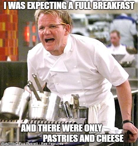 Chef Gordon Ramsay Meme | I WAS EXPECTING A FULL BREAKFAST AND THERE WERE ONLY                          PASTRIES AND CHEESE | image tagged in memes,chef gordon ramsay,full breakfast | made w/ Imgflip meme maker