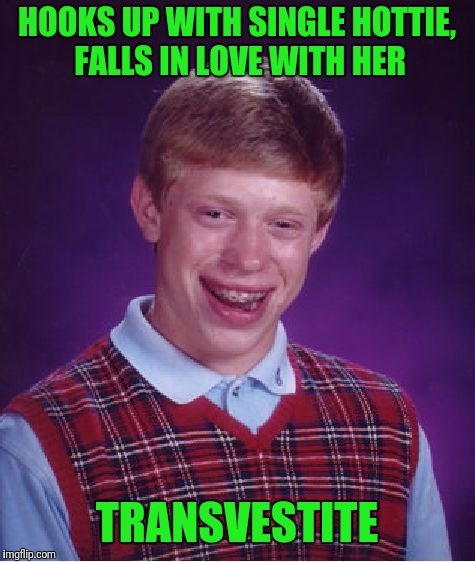 Bad Luck Brian Meme | HOOKS UP WITH SINGLE HOTTIE, FALLS IN LOVE WITH HER TRANSVESTITE | image tagged in memes,bad luck brian | made w/ Imgflip meme maker