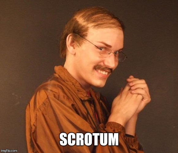 Creepy guy | SCROTUM | image tagged in creepy guy | made w/ Imgflip meme maker