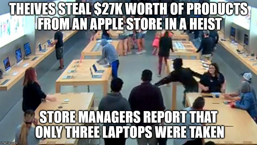 Their prices are too damn high... | THEIVES STEAL $27K WORTH OF PRODUCTS FROM AN APPLE STORE IN A HEIST STORE MANAGERS REPORT THAT ONLY THREE LAPTOPS WERE TAKEN | image tagged in apple inc,robbery | made w/ Imgflip meme maker