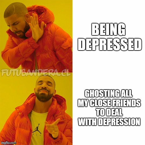 DRAKE | BEING DEPRESSED GHOSTING ALL MY CLOSE FRIENDS TO DEAL WITH DEPRESSION | image tagged in drake | made w/ Imgflip meme maker