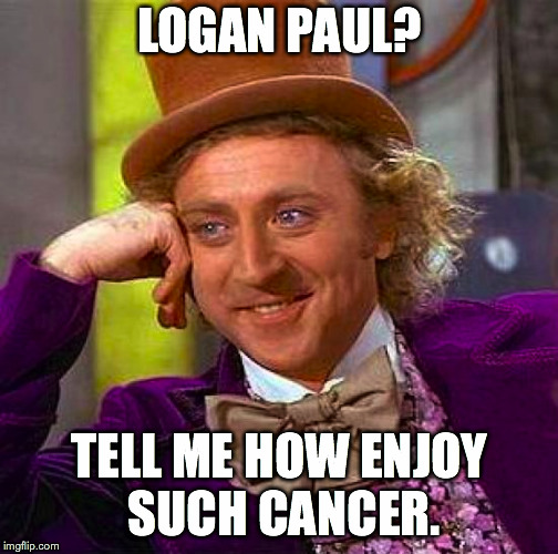 Creepy Condescending Wonka Meme | LOGAN PAUL? TELL ME HOW ENJOY SUCH CANCER. | image tagged in memes,creepy condescending wonka | made w/ Imgflip meme maker