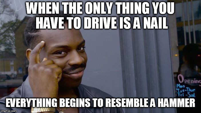 Roll Safe Think About It Meme | WHEN THE ONLY THING YOU HAVE TO DRIVE IS A NAIL EVERYTHING BEGINS TO RESEMBLE A HAMMER | image tagged in memes,roll safe think about it | made w/ Imgflip meme maker