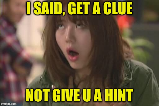 Asian Eye Roll | I SAID, GET A CLUE NOT GIVE U A HINT | image tagged in asian eye roll | made w/ Imgflip meme maker