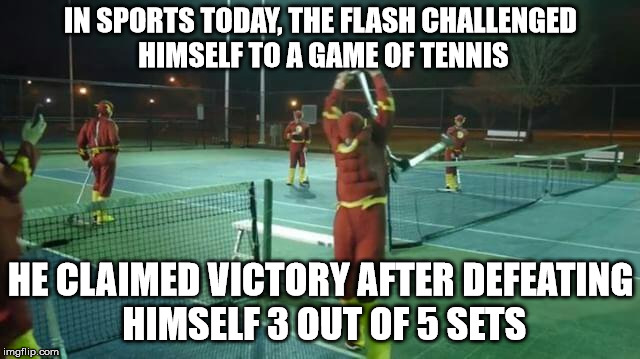 He was just too fast for himself | IN SPORTS TODAY, THE FLASH CHALLENGED HIMSELF TO A GAME OF TENNIS HE CLAIMED VICTORY AFTER DEFEATING HIMSELF 3 OUT OF 5 SETS | image tagged in the flash,tennis,sports | made w/ Imgflip meme maker