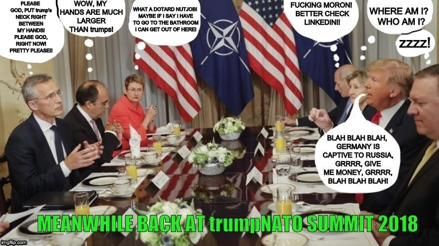 MEANWHILE BACK AT trumpNATO SUMMIT 2018: THINGS DON'T LOOK TOO GOOD! | PLEASE GOD, PUT trump's NECK RIGHT BETWEEN MY HANDS! PLEASE GOD, RIGHT NOW! PRETTY PLEASE!! | image tagged in trump unfit unqualified dangerous,trumpnato summit 2018,nato,allies,putins puppet,trump is a dotard | made w/ Imgflip meme maker