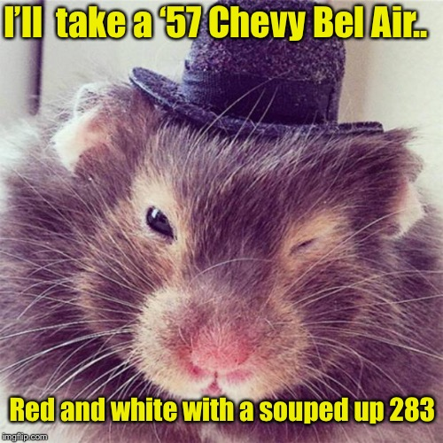 I'll  take a '57 Chevy Bel Air.. Red and white with a souped up 283 | made w/ Imgflip meme maker
