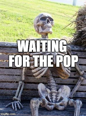 Waiting Skeleton Meme | WAITING FOR THE POP | image tagged in memes,waiting skeleton | made w/ Imgflip meme maker