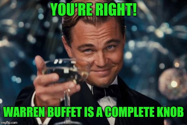 Leonardo Dicaprio Cheers Meme | YOU'RE RIGHT! WARREN BUFFET IS A COMPLETE KNOB | image tagged in memes,leonardo dicaprio cheers | made w/ Imgflip meme maker