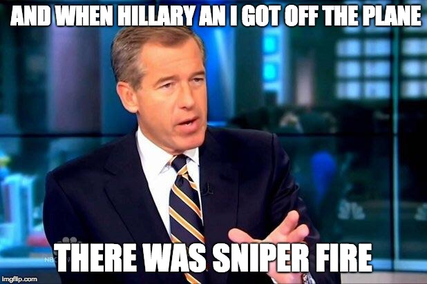 Brian Williams Was There 2 Meme | AND WHEN HILLARY AN I GOT OFF THE PLANE THERE WAS SNIPER FIRE | image tagged in memes,brian williams was there 2 | made w/ Imgflip meme maker