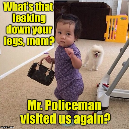 toddler holding purse | What's that leaking down your legs, mom? Mr. Policeman visited us again? | image tagged in toddler holding purse | made w/ Imgflip meme maker