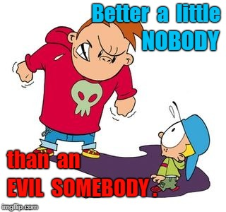 Bully NOT! | Better  a  little EVIL  SOMEBODY . NOBODY than  an | image tagged in little nobody,evil somebody | made w/ Imgflip meme maker