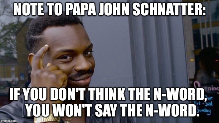 Note to Papa John | NOTE TO PAPA JOHN SCHNATTER: IF YOU DON'T THINK THE N-WORD,   YOU WON'T SAY THE N-WORD. | image tagged in memes,roll safe think about it | made w/ Imgflip meme maker