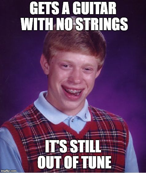 Bad Luck Brian Meme | GETS A GUITAR WITH NO STRINGS IT'S STILL OUT OF TUNE | image tagged in memes,bad luck brian | made w/ Imgflip meme maker