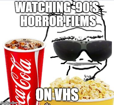 WATCHING '90'S HORROR FILMS ON VHS | image tagged in 30 year old boomer | made w/ Imgflip meme maker