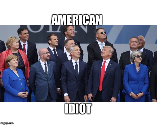 American Idiot  | AMERICAN IDIOT | image tagged in american idiot,trump nato meme,trump nato group shot,trump meme,trump looking opposite way at nato,nato summit | made w/ Imgflip meme maker