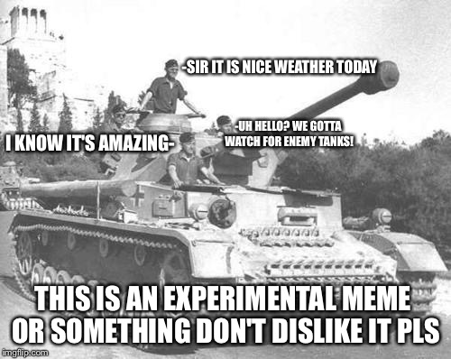 Pz IV Crew having a nice day or something | -SIR IT IS NICE WEATHER TODAY I KNOW IT'S AMAZING- -UH HELLO? WE GOTTA WATCH FOR ENEMY TANKS! THIS IS AN EXPERIMENTAL MEME OR SOMETHING DON' | image tagged in panzer iv,crew,meme or something like that | made w/ Imgflip meme maker
