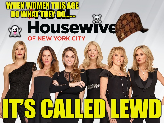Through The Wall | WHEN WOMEN THIS AGE DO WHAT THEY DO....... IT'S CALLED LEWD  | image tagged in real housewives of ny,scumbag,wall,real housewives,thots,hoes | made w/ Imgflip meme maker