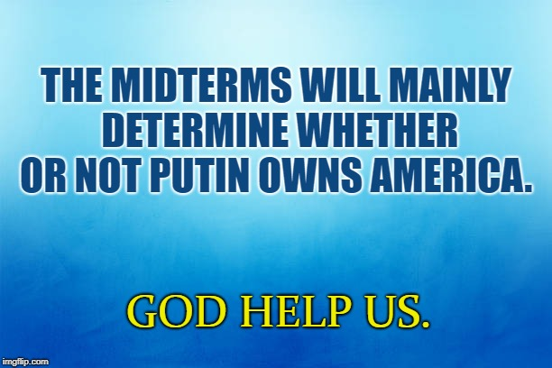 Midterms determine if Putin owns US | THE MIDTERMS WILL MAINLY DETERMINE WHETHER OR NOT PUTIN OWNS AMERICA. GOD HELP US. | image tagged in trump,america,putin | made w/ Imgflip meme maker