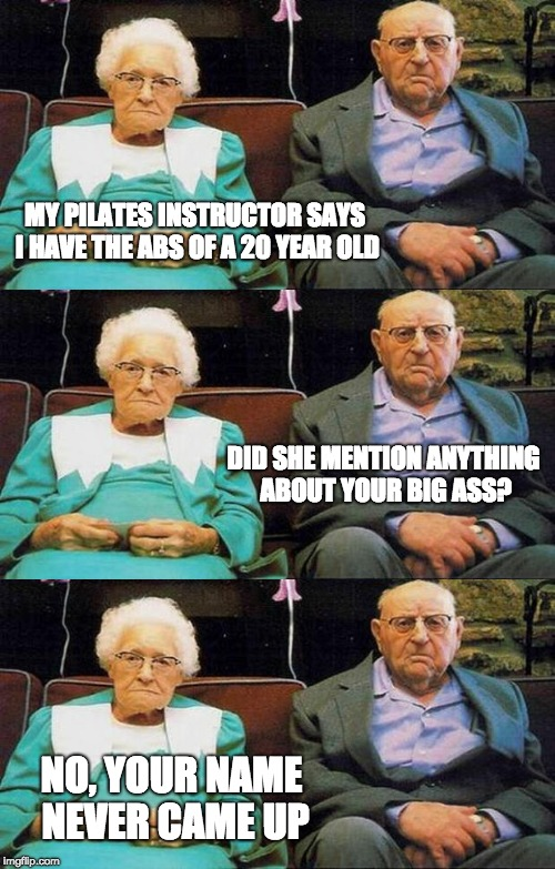 Grandma has an edge to her | MY PILATES INSTRUCTOR SAYS I HAVE THE ABS OF A 20 YEAR OLD NO, YOUR NAME NEVER CAME UP DID SHE MENTION ANYTHING ABOUT YOUR BIG ASS? | image tagged in old people | made w/ Imgflip meme maker